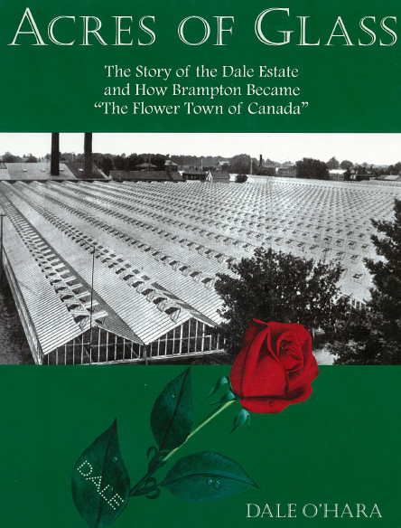 "Acres of Glass, The Story of the Dale Estate and How Brampton Became ""The Flower Town of Canada"""